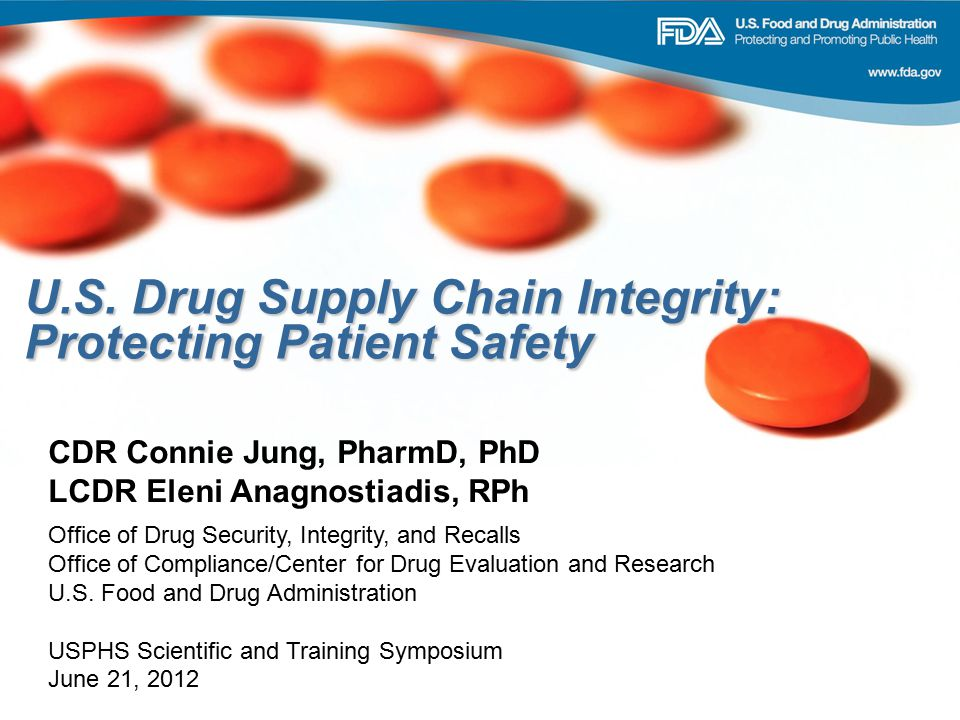 U.S. Drug Supply Chain Integrity: Protecting Patient Safety CDR Connie Jung, PharmD, PhD LCDR Eleni Anagnostiadis, RPh Office of Drug Security, Integr