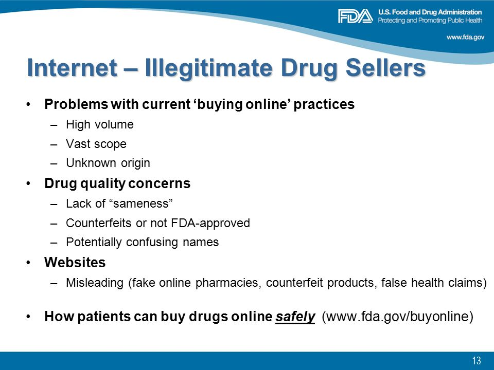 13 Problems with current 'buying online' practices –High volume –Vast scope –Unknown origin Drug quality concerns –Lack of sameness –Counterfeits or not FDA-approved –Potentially confusing names Websites –Misleading (fake online pharmacies, counterfeit products, false health claims) How patients can buy drugs online safely (www.fda.gov/buyonline) Internet – Illegitimate Drug Sellers