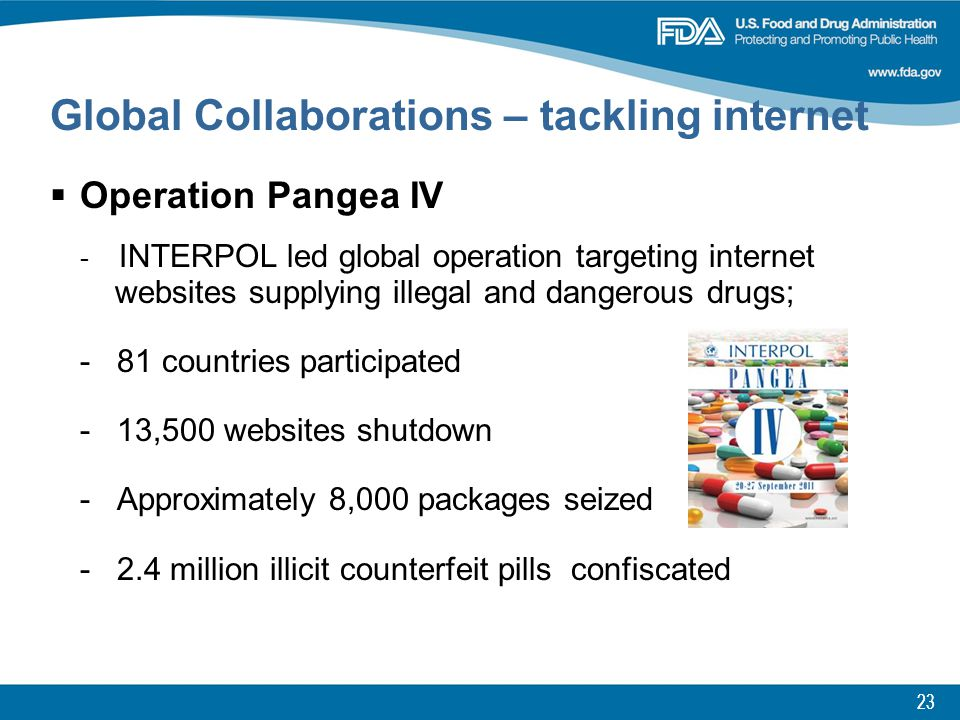 23 Global Collaborations – tackling internet  Operation Pangea IV - INTERPOL led global operation targeting internet websites supplying illegal and dangerous drugs; - 81 countries participated - 13,500 websites shutdown - Approximately 8,000 packages seized - 2.4 million illicit counterfeit pills confiscated