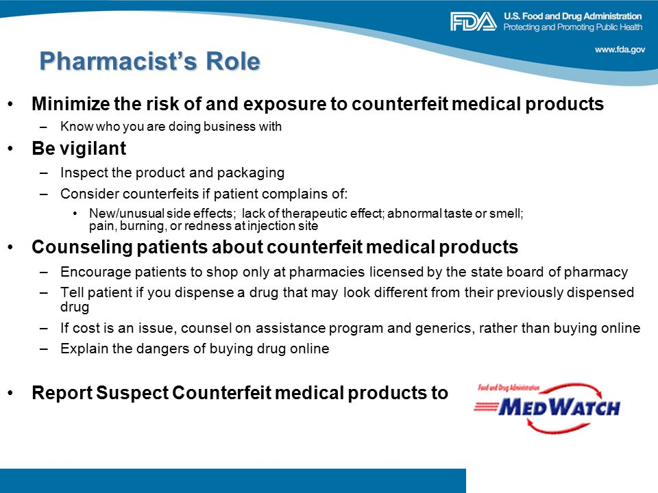 24 Minimize the risk of and exposure to counterfeit medical products –Know who you are doing business with Be vigilant –Inspect the product and packaging –Consider counterfeits if patient complains of: New/unusual side effects; lack of therapeutic effect; abnormal taste or smell; pain, burning, or redness at injection site Counseling patients about counterfeit medical products –Encourage patients to shop only at pharmacies licensed by the state board of pharmacy –Tell patient if you dispense a drug that may look different from their previously dispensed drug –If cost is an issue, counsel on assistance program and generics, rather than buying online –Explain the dangers of buying drug online Report Suspect Counterfeit medical products to Pharmacist's Role Pharmacist's Role