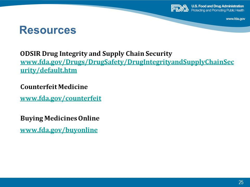 25 Resources ODSIR Drug Integrity and Supply Chain Security www.fda.gov/Drugs/DrugSafety/DrugIntegrityandSupplyChainSec urity/default.htm Counterfeit Medicine www.fda.gov/Drugs/DrugSafety/DrugIntegrityandSupplyChainSec urity/default.htm www.fda.gov/counterfeit Buying Medicines Online www.fda.gov/buyonline Resources