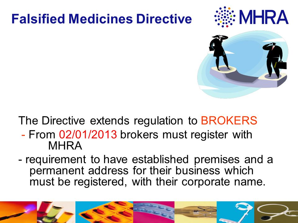 Falsified Medicines Directive The Directive extends regulation to BROKERS - From 02/01/2013 brokers must register with MHRA - requirement to have esta