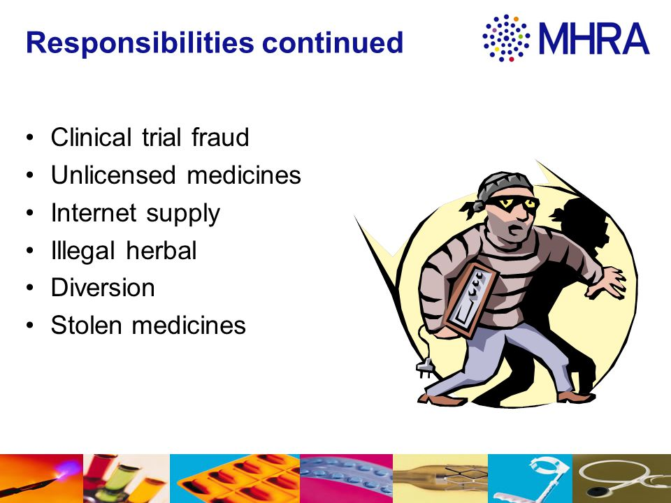 Responsibilities continued Clinical trial fraud Unlicensed medicines Internet supply Illegal herbal Diversion Stolen medicines