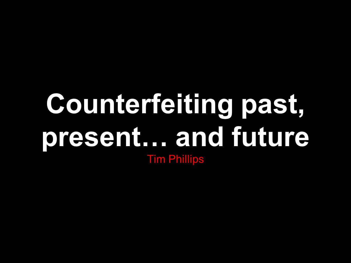 Counterfeiting past, present… and future Tim Phillips