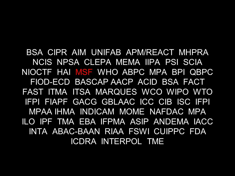 BSA CIPR AIM UNIFAB APM/REACT MHPRA NCIS NPSA CLEPA MEMA IIPA PSI SCIA NIOCTF HAI MSF WHO ABPC MPA BPI QBPC FIOD-ECD BASCAP AACP ACID BSA FACT FAST ITMA ITSA MARQUES WCO WIPO WTO IFPI FIAPF GACG GBLAAC ICC CIB ISC IFPI MPAA IHMA INDICAM MOME NAFDAC MPA ILO IPF TMA EBA IFPMA ASIP ANDEMA IACC INTA ABAC-BAAN RIAA FSWI CUIPPC FDA ICDRA INTERPOL TME