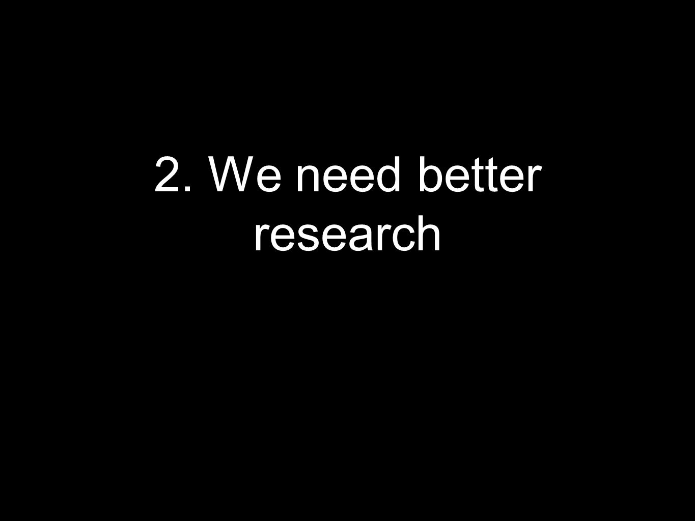 2. We need better research
