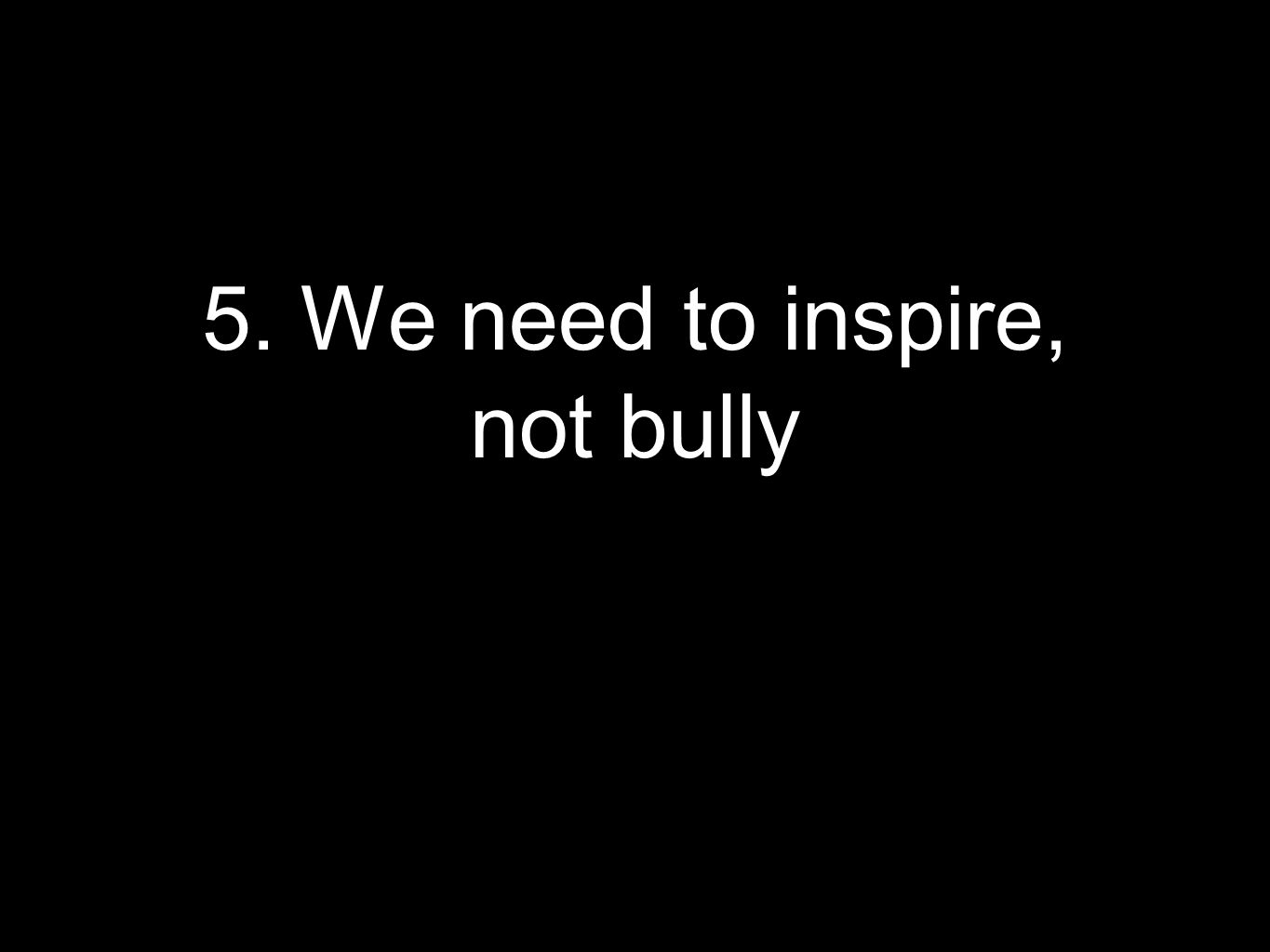 5. We need to inspire, not bully