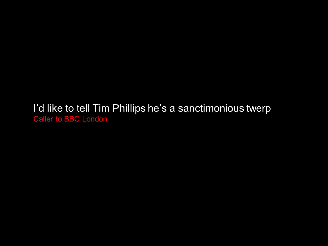 I'd like to tell Tim Phillips he's a sanctimonious twerp Caller to BBC London