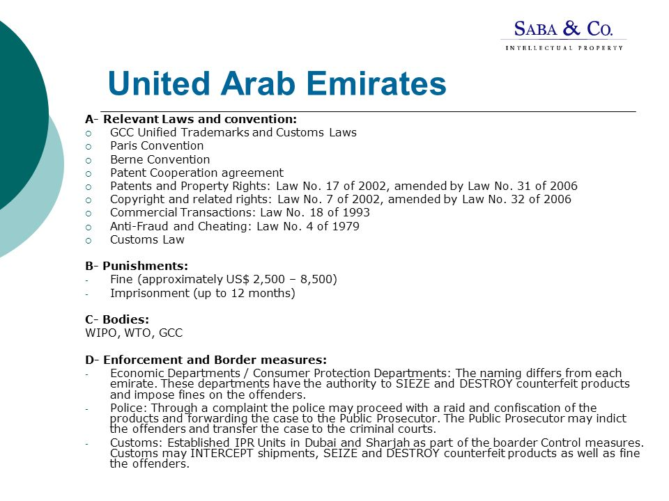 United Arab Emirates A- Relevant Laws and convention:  GCC Unified Trademarks and Customs Laws  Paris Convention  Berne Convention  Patent Cooperation agreement  Patents and Property Rights: Law No.