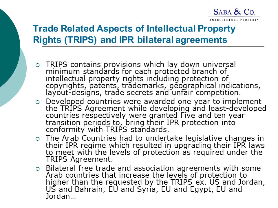 Trade Related Aspects of Intellectual Property Rights (TRIPS) and IPR bilateral agreements  TRIPS contains provisions which lay down universal minimum standards for each protected branch of intellectual property rights including protection of copyrights, patents, trademarks, geographical indications, layout-designs, trade secrets and unfair competition.