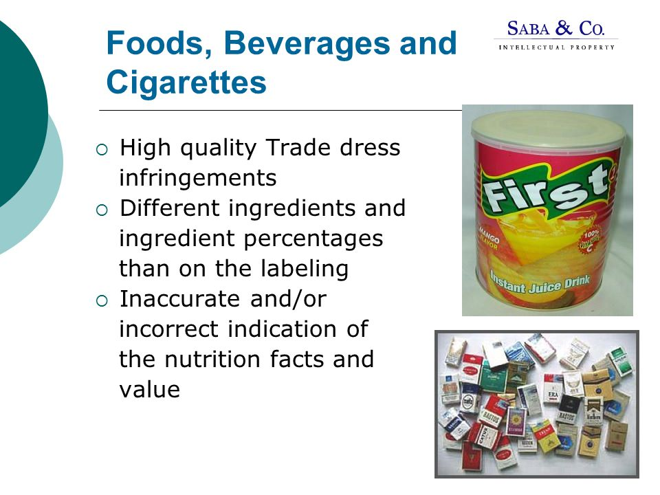 Foods, Beverages and Cigarettes  High quality Trade dress infringements  Different ingredients and ingredient percentages than on the labeling  Inaccurate and/or incorrect indication of the nutrition facts and value