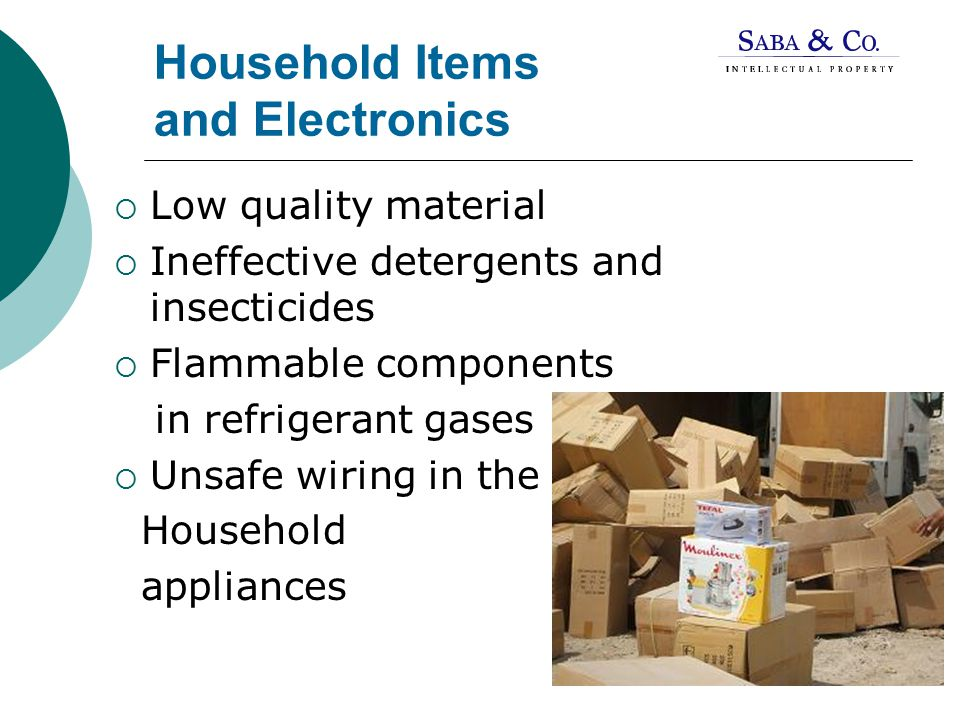 Household Items and Electronics  Low quality material  Ineffective detergents and insecticides  Flammable components in refrigerant gases  Unsafe wiring in the Household appliances