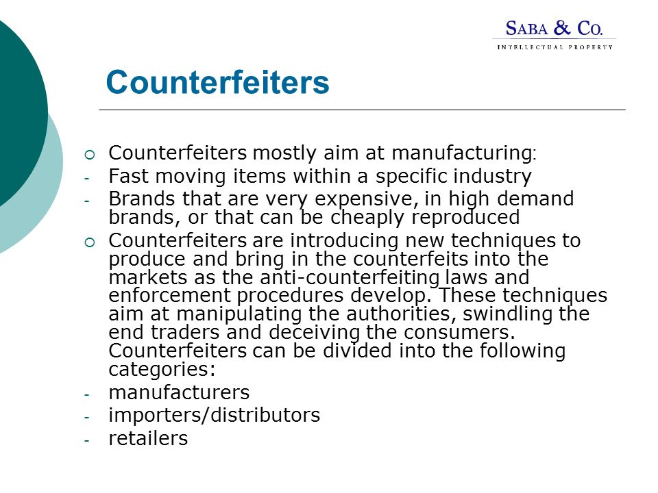 Counterfeiters  Counterfeiters mostly aim at manufacturing: - Fast moving items within a specific industry - Brands that are very expensive, in high demand brands, or that can be cheaply reproduced  Counterfeiters are introducing new techniques to produce and bring in the counterfeits into the markets as the anti-counterfeiting laws and enforcement procedures develop.