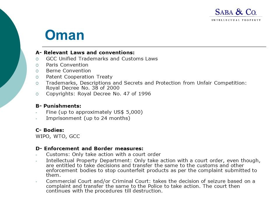 Oman A- Relevant Laws and conventions:  GCC Unified Trademarks and Customs Laws  Paris Convention  Berne Convention  Patent Cooperation Treaty  Trademarks, Descriptions and Secrets and Protection from Unfair Competition: Royal Decree No.