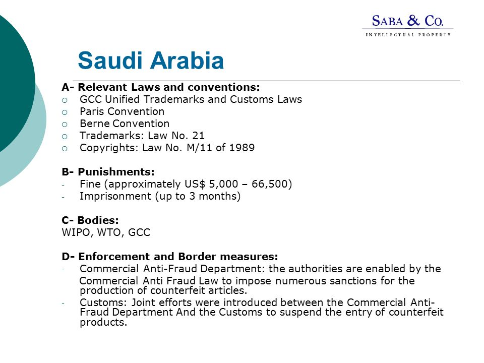 Saudi Arabia A- Relevant Laws and conventions:  GCC Unified Trademarks and Customs Laws  Paris Convention  Berne Convention  Trademarks: Law No.