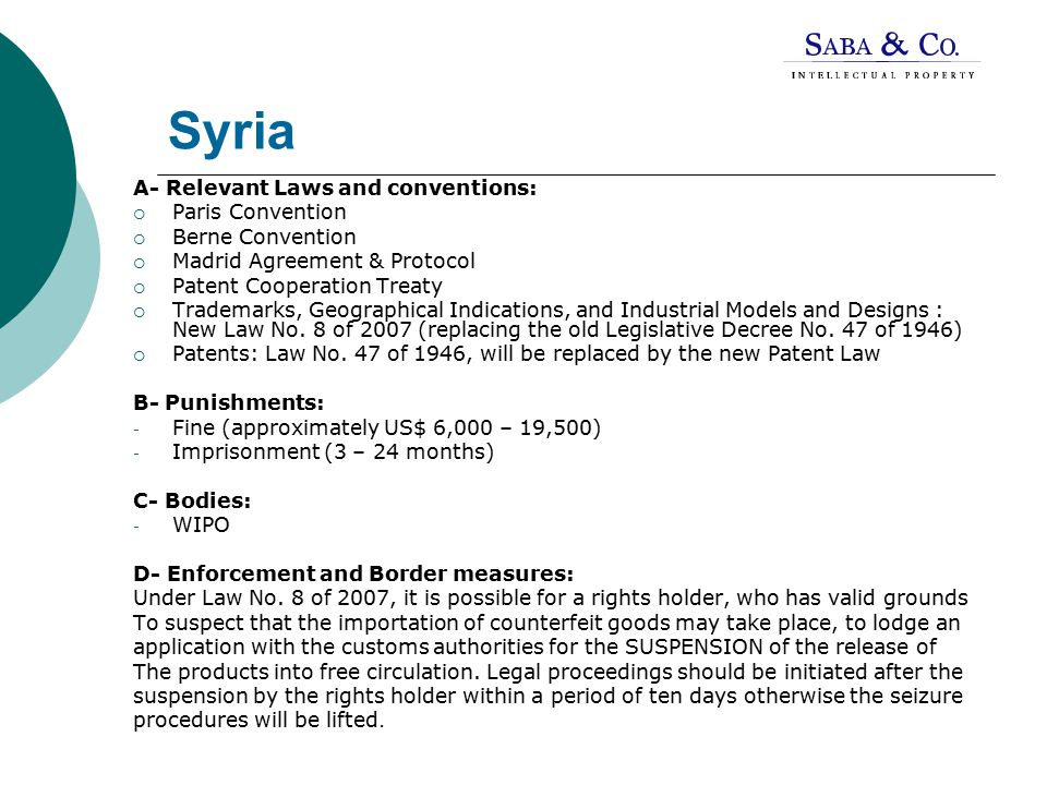 Syria A- Relevant Laws and conventions:  Paris Convention  Berne Convention  Madrid Agreement & Protocol  Patent Cooperation Treaty  Trademarks, Geographical Indications, and Industrial Models and Designs : New Law No.