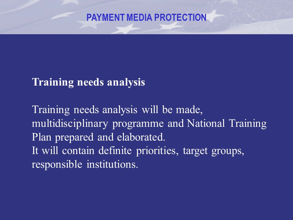 PAYMENT MEDIA PROTECTION Training needs analysis Training needs analysis will be made, multidisciplinary programme and National Training Plan prepared