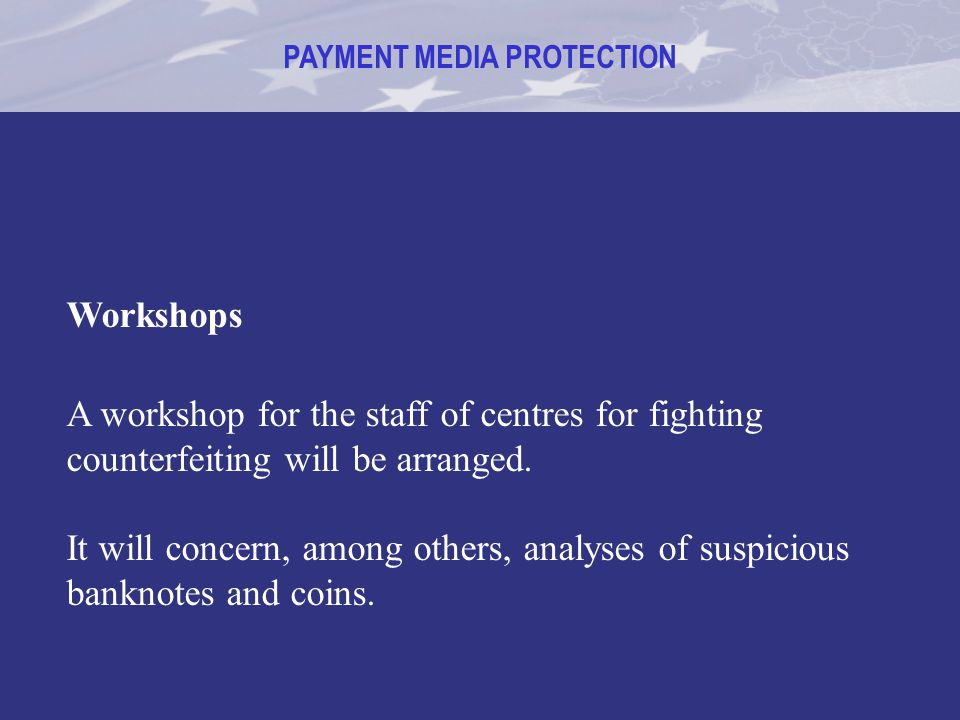 PAYMENT MEDIA PROTECTION Workshops A workshop for the staff of centres for fighting counterfeiting will be arranged. It will concern, among others, an