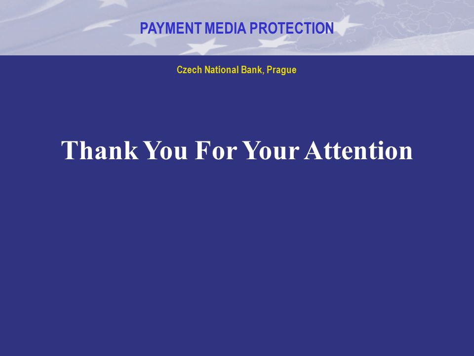 PAYMENT MEDIA PROTECTION Czech National Bank, Prague Thank You For Your Attention