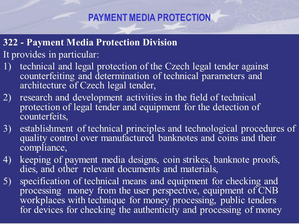 PAYMENT MEDIA PROTECTION 322 - Payment Media Protection Division It provides in particular: 1)technical and legal protection of the Czech legal tender
