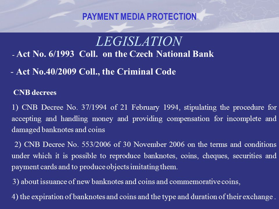 PAYMENT MEDIA PROTECTION LEGISLATION - Act No. 6/1993 Coll. on the Czech National Bank - Act No.40/2009 Coll., the Criminal Code CNB decrees 1) CNB De