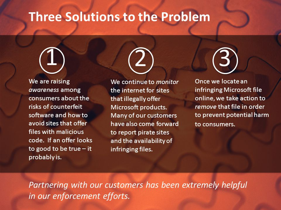 Three Solutions to the Problem Partnering with our customers has been extremely helpful in our enforcement efforts. We are raising awareness among con