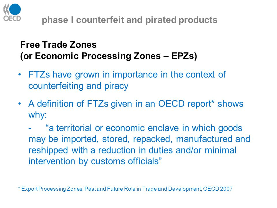 Free Trade Zones (or Economic Processing Zones – EPZs) FTZs have grown in importance in the context of counterfeiting and piracy A definition of FTZs given in an OECD report* shows why: - a territorial or economic enclave in which goods may be imported, stored, repacked, manufactured and reshipped with a reduction in duties and/or minimal intervention by customs officials * Export Processing Zones: Past and Future Role in Trade and Development, OECD 2007 phase I counterfeit and pirated products