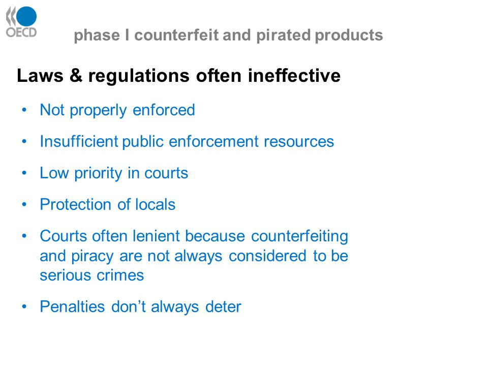 Laws & regulations often ineffective phase I counterfeit and pirated products Not properly enforced Insufficient public enforcement resources Low priority in courts Protection of locals Courts often lenient because counterfeiting and piracy are not always considered to be serious crimes Penalties don't always deter