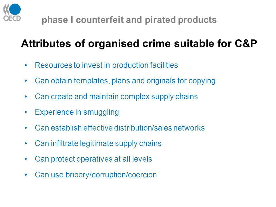 Attributes of organised crime suitable for C&P Resources to invest in production facilities Can obtain templates, plans and originals for copying Can create and maintain complex supply chains Experience in smuggling Can establish effective distribution/sales networks Can infiltrate legitimate supply chains Can protect operatives at all levels Can use bribery/corruption/coercion phase I counterfeit and pirated products