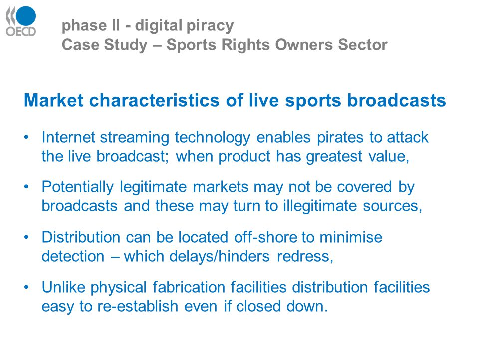 Market characteristics of live sports broadcasts Internet streaming technology enables pirates to attack the live broadcast; when product has greatest value, Potentially legitimate markets may not be covered by broadcasts and these may turn to illegitimate sources, Distribution can be located off-shore to minimise detection – which delays/hinders redress, Unlike physical fabrication facilities distribution facilities easy to re-establish even if closed down.