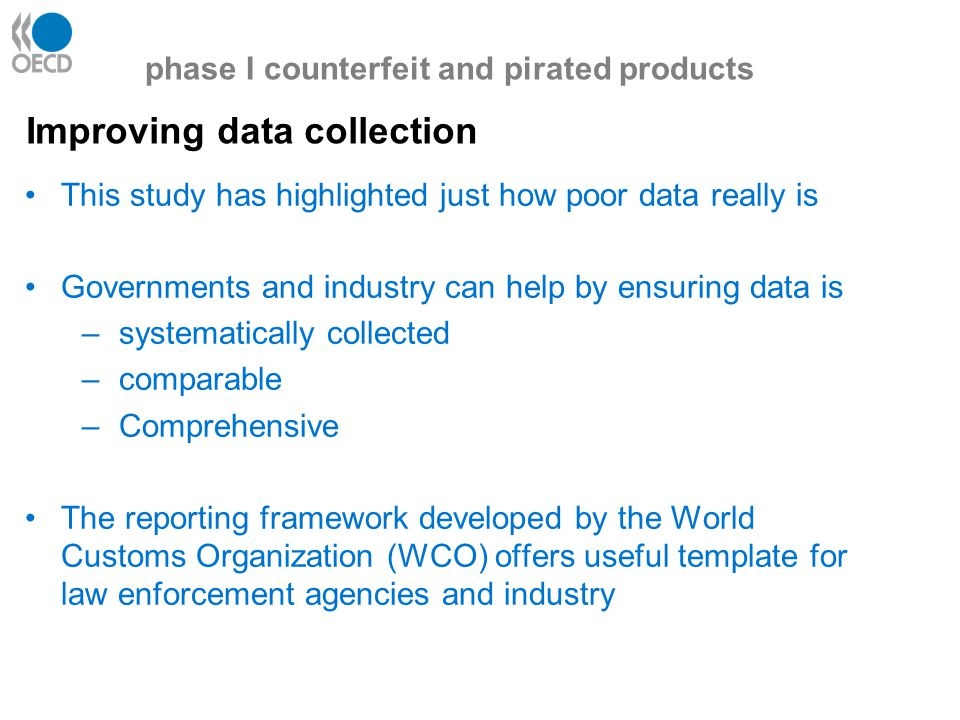 Improving data collection phase I counterfeit and pirated products This study has highlighted just how poor data really is Governments and industry can help by ensuring data is –systematically collected –comparable –Comprehensive The reporting framework developed by the World Customs Organization (WCO) offers useful template for law enforcement agencies and industry