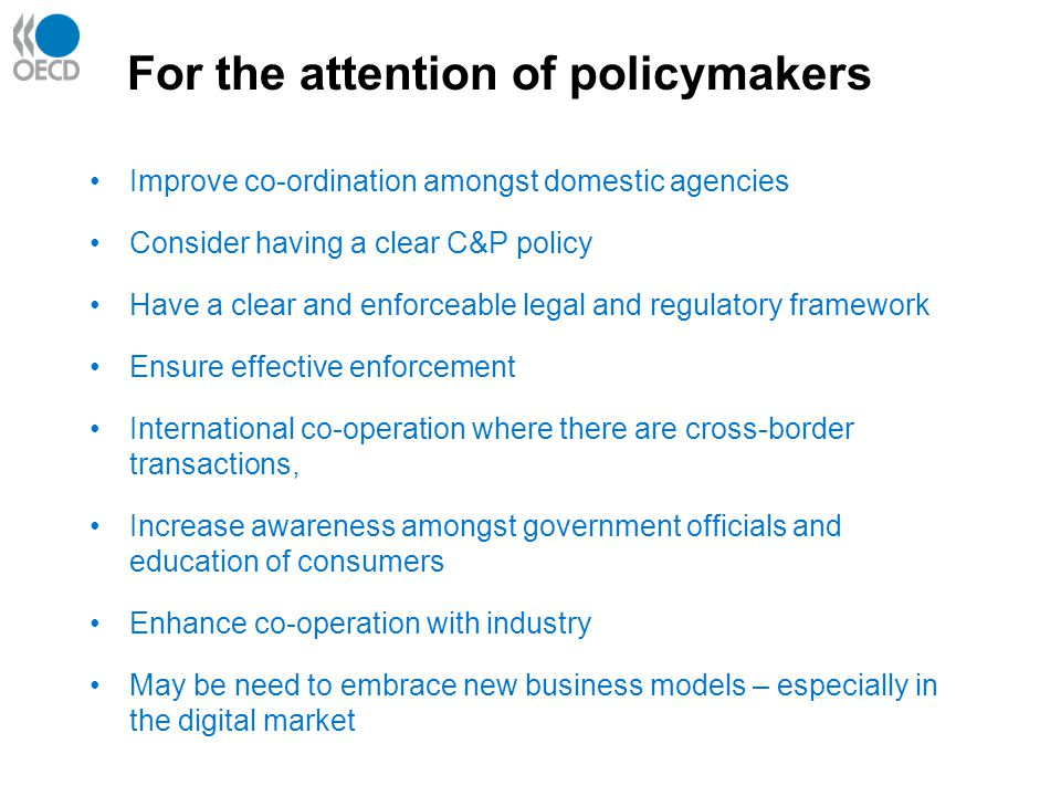 For the attention of policymakers Improve co-ordination amongst domestic agencies Consider having a clear C&P policy Have a clear and enforceable legal and regulatory framework Ensure effective enforcement International co-operation where there are cross-border transactions, Increase awareness amongst government officials and education of consumers Enhance co-operation with industry May be need to embrace new business models – especially in the digital market