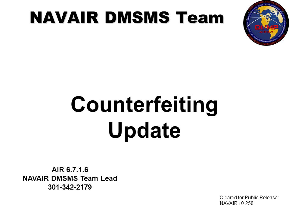 Counterfeiting Update NAVAIR DMSMS Team AIR 6.7.1.6 NAVAIR DMSMS Team Lead 301-342-2179 Cleared for Public Release: NAVAIR 10-258