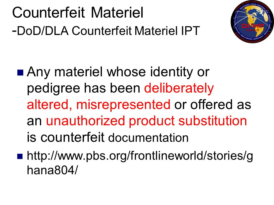 Counterfeit Materiel - DoD/DLA Counterfeit Materiel IPT Any materiel whose identity or pedigree has been deliberately altered, misrepresented or offer
