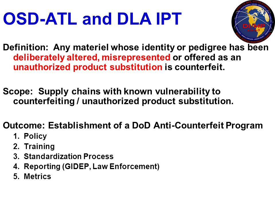 OSD-ATL and DLA IPT Definition: Any materiel whose identity or pedigree has been deliberately altered, misrepresented or offered as an unauthorized pr
