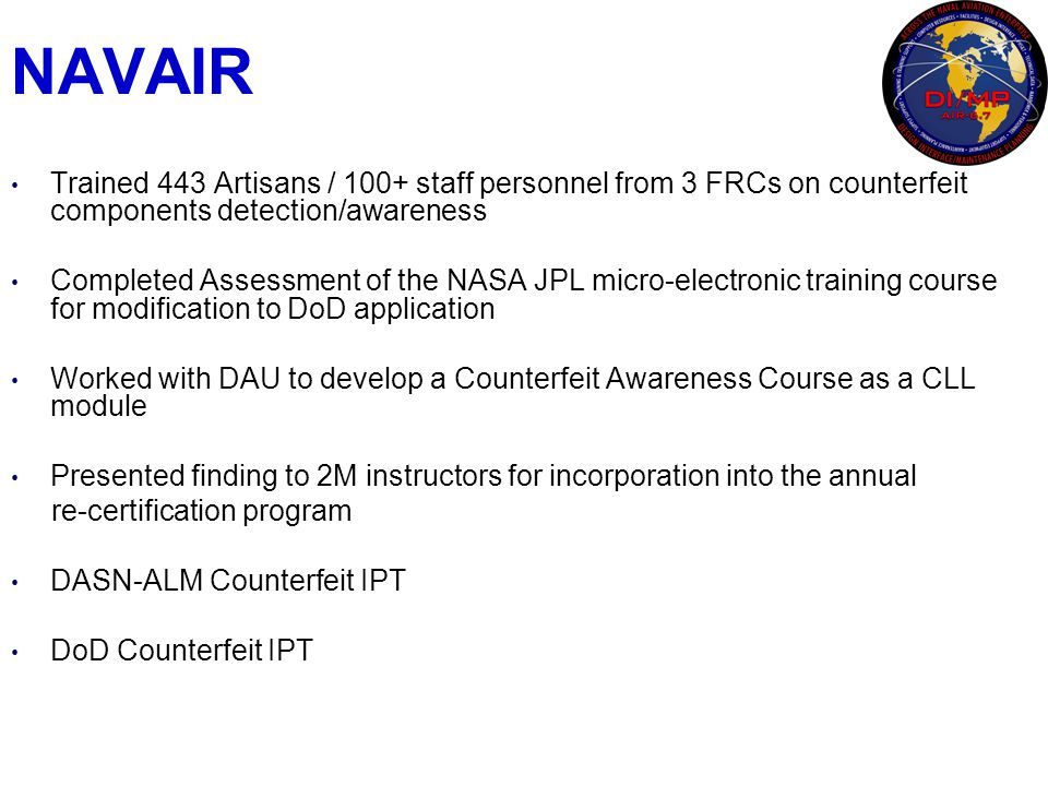 NAVAIR Trained 443 Artisans / 100+ staff personnel from 3 FRCs on counterfeit components detection/awareness Completed Assessment of the NASA JPL micr