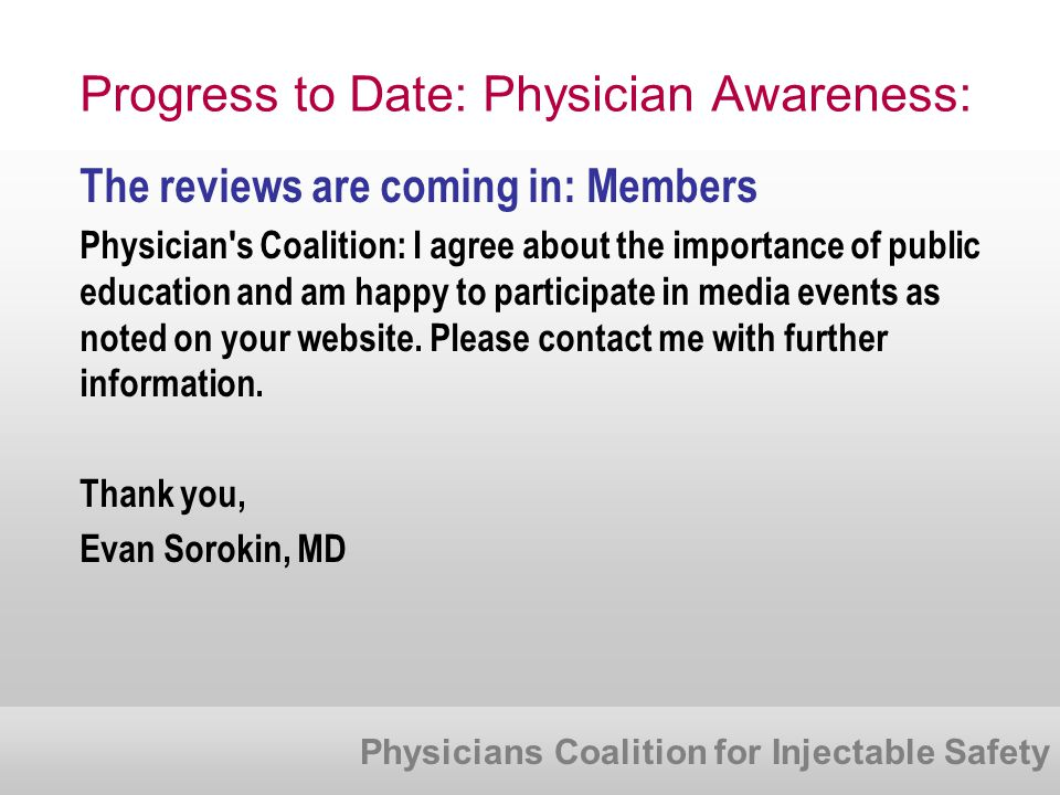 Physicians Coalition for Injectable Safety Progress to Date: Physician Awareness: The reviews are coming in: Members Physician s Coalition: I agree about the importance of public education and am happy to participate in media events as noted on your website.