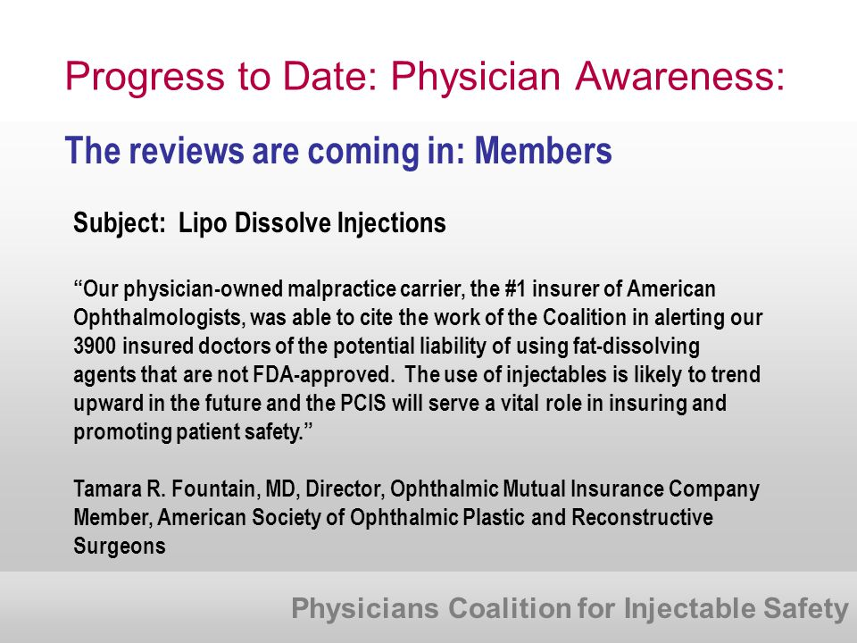 Physicians Coalition for Injectable Safety Progress to Date: Physician Awareness: The reviews are coming in: Members Subject: Lipo Dissolve Injections Our physician-owned malpractice carrier, the #1 insurer of American Ophthalmologists, was able to cite the work of the Coalition in alerting our 3900 insured doctors of the potential liability of using fat-dissolving agents that are not FDA-approved.
