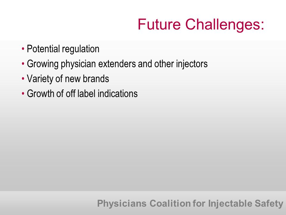 Physicians Coalition for Injectable Safety Future Challenges: Potential regulation Growing physician extenders and other injectors Variety of new brands Growth of off label indications