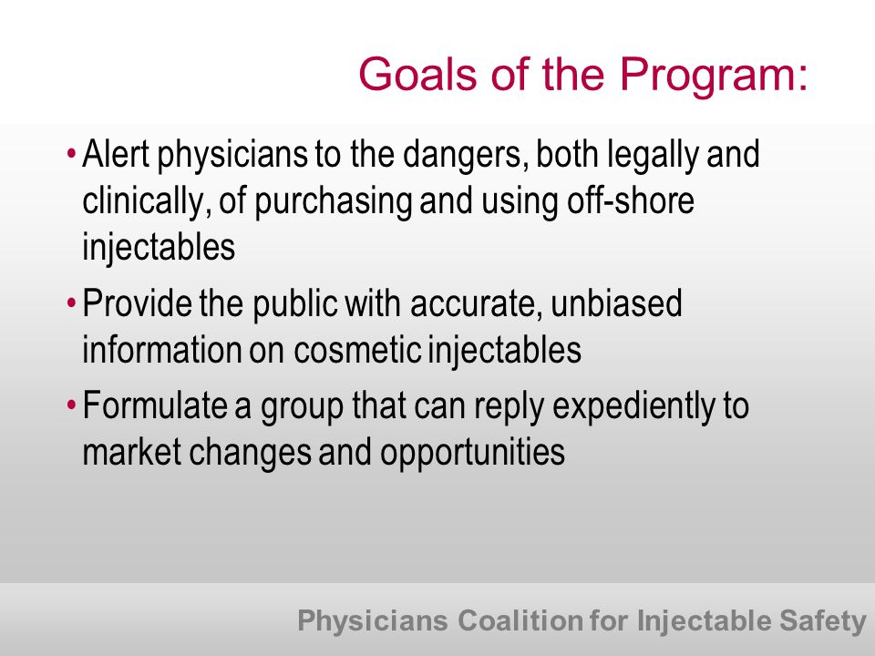 Physicians Coalition for Injectable Safety Goals of the Program: Alert physicians to the dangers, both legally and clinically, of purchasing and using off-shore injectables Provide the public with accurate, unbiased information on cosmetic injectables Formulate a group that can reply expediently to market changes and opportunities