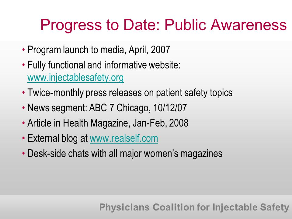 Physicians Coalition for Injectable Safety Progress to Date: Public Awareness Program launch to media, April, 2007 Fully functional and informative website: www.injectablesafety.org Twice-monthly press releases on patient safety topics News segment: ABC 7 Chicago, 10/12/07 Article in Health Magazine, Jan-Feb, 2008 External blog at www.realself.comwww.realself.com Desk-side chats with all major women's magazines