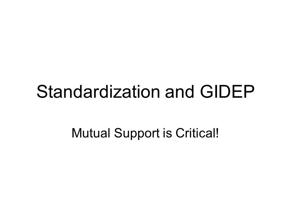 Standardization and GIDEP Mutual Support is Critical!
