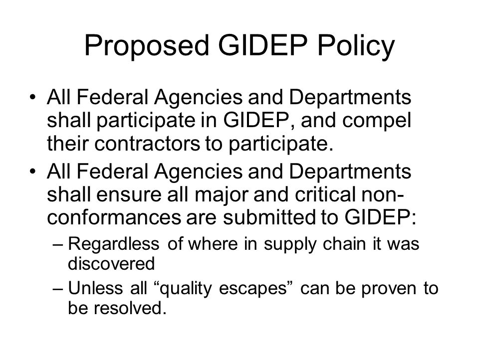 Proposed GIDEP Policy All Federal Agencies and Departments shall participate in GIDEP, and compel their contractors to participate. All Federal Agenci