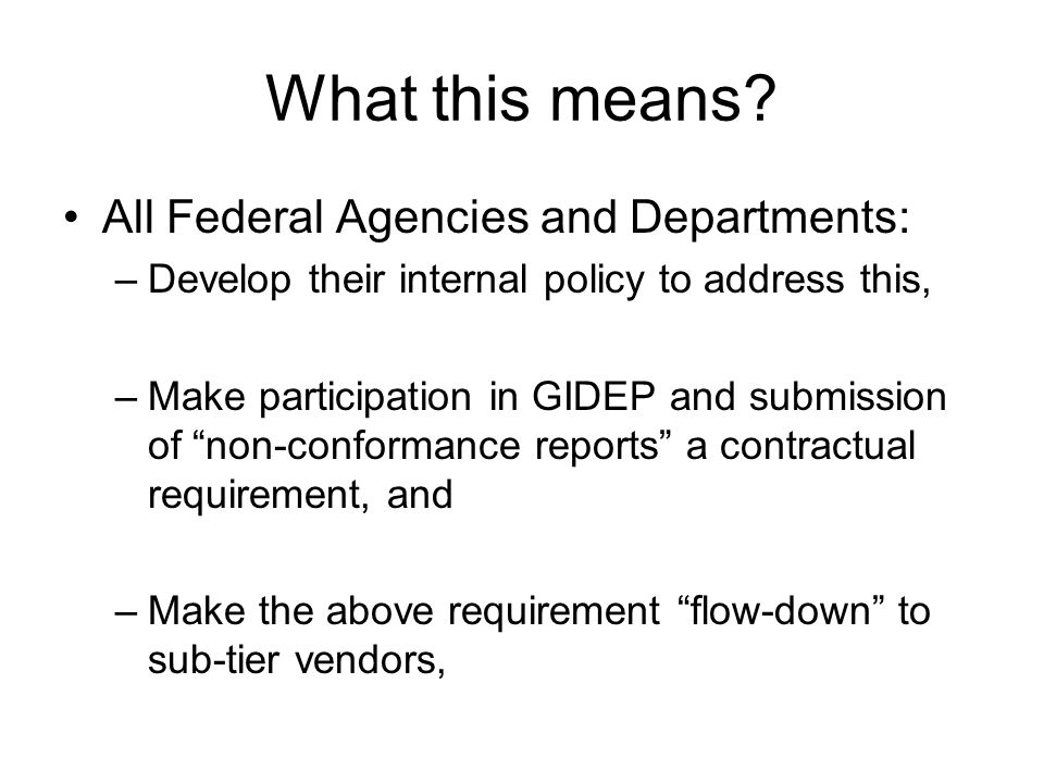 What this means? All Federal Agencies and Departments: –Develop their internal policy to address this, –Make participation in GIDEP and submission of
