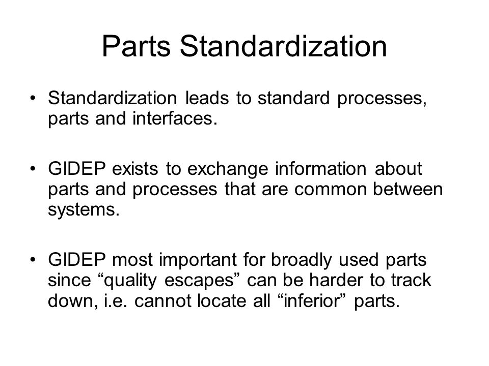 Parts Standardization Standardization leads to standard processes, parts and interfaces. GIDEP exists to exchange information about parts and processe