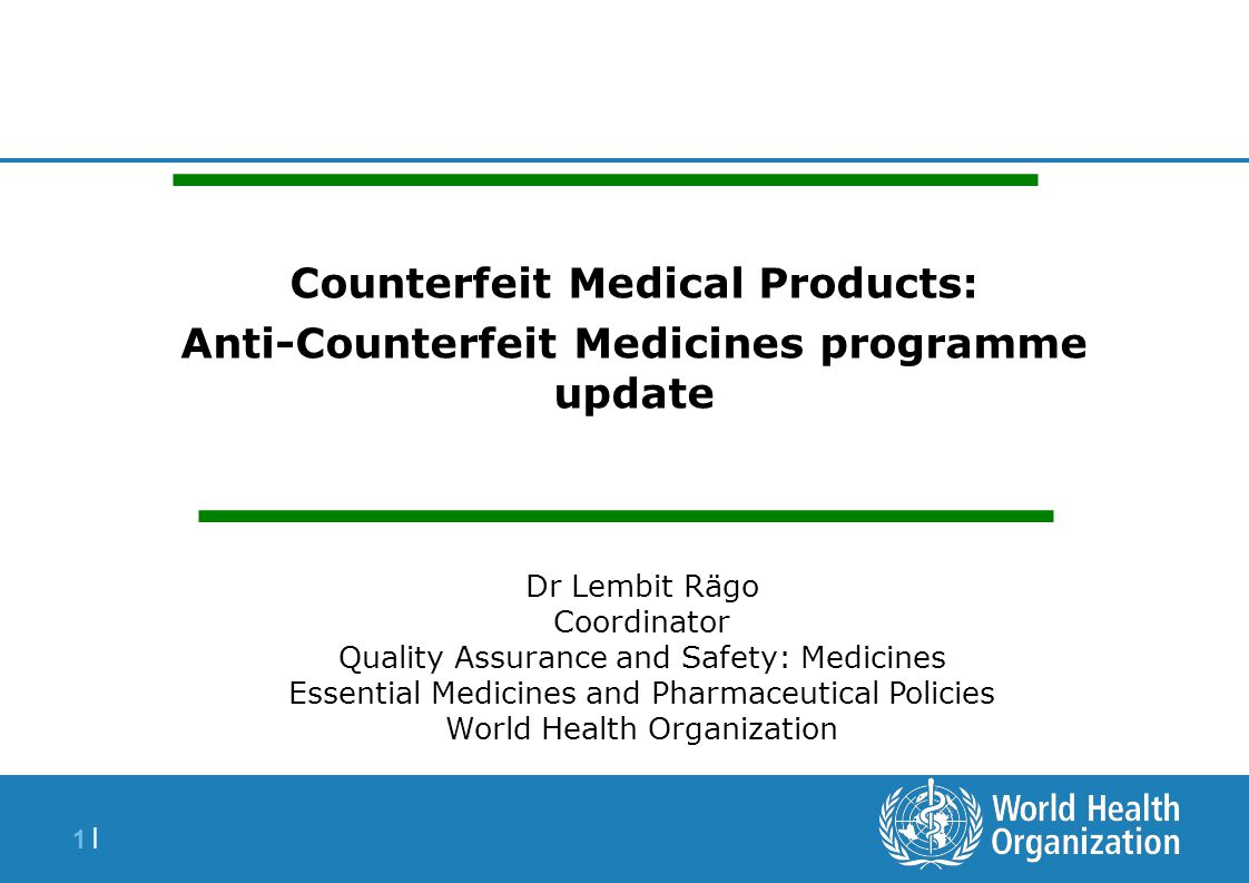 1 |1 | Counterfeit Medical Products: Anti-Counterfeit Medicines programme update Dr Lembit Rägo Coordinator Quality Assurance and Safety: Medicines Es