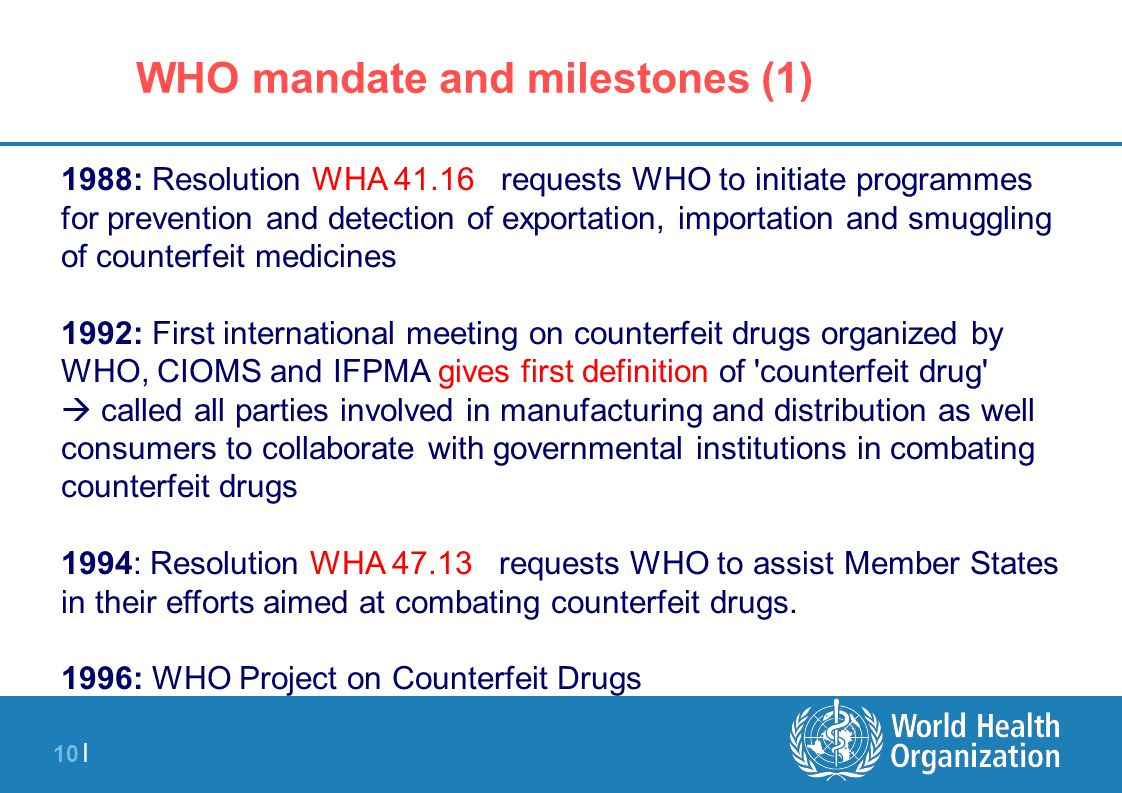 10 | 1988: Resolution WHA 41.16 requests WHO to initiate programmes for prevention and detection of exportation, importation and smuggling of counterf