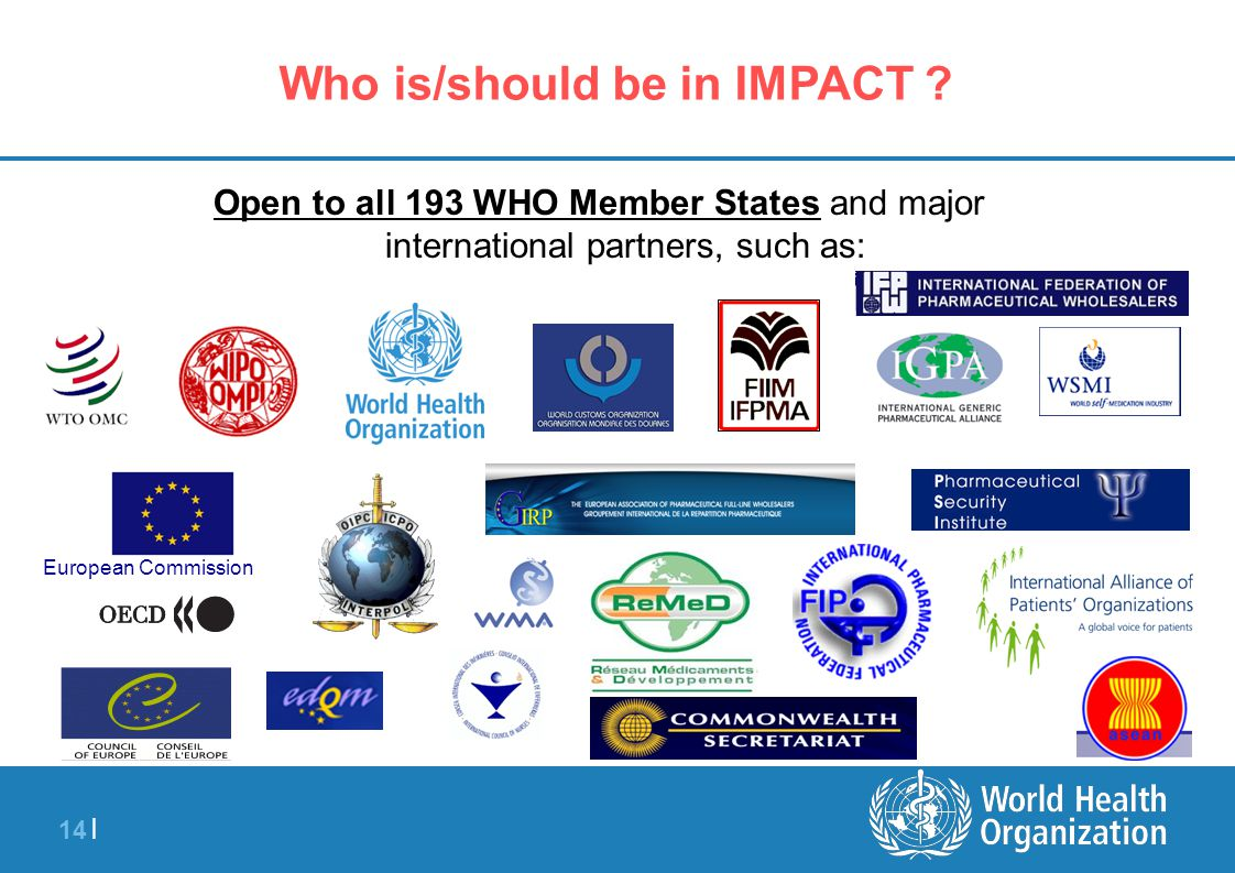 14 | Who is/should be in IMPACT ? Open to all 193 WHO Member States and major international partners, such as: European Commission