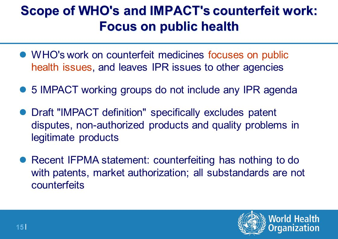 15 | WHO's work on counterfeit medicines focuses on public health issues, and leaves IPR issues to other agencies 5 IMPACT working groups do not inclu