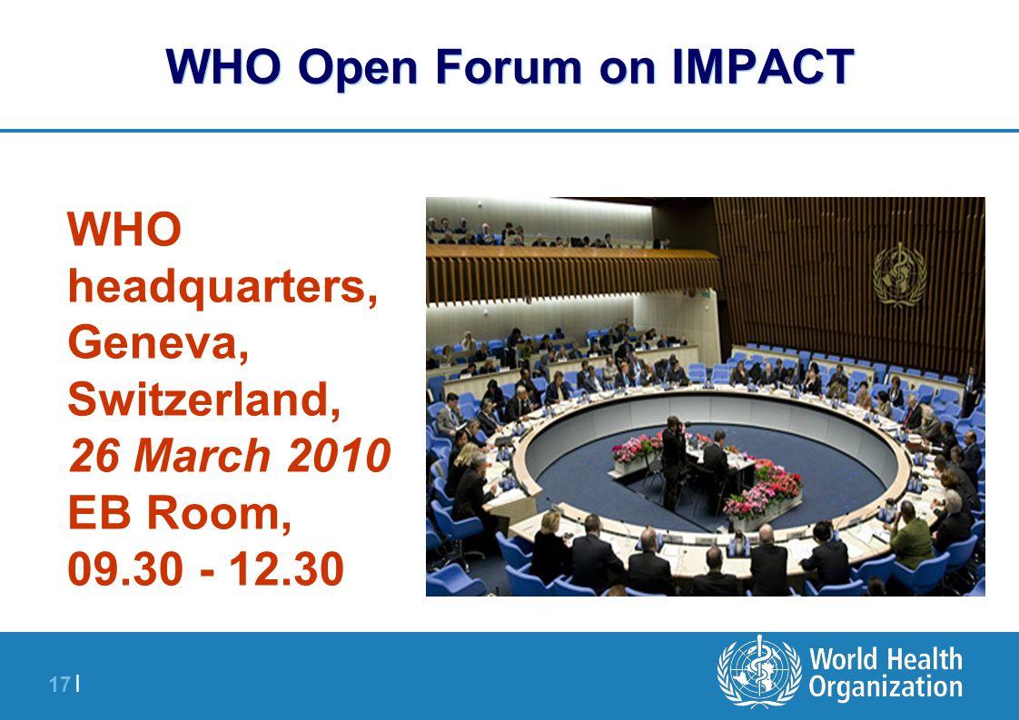 17 | WHO Open Forum on IMPACT WHO headquarters, Geneva, Switzerland, 26 March 2010 EB Room, 09.30 - 12.30